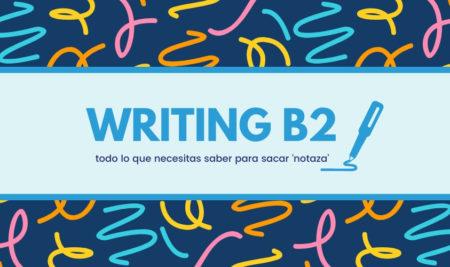 Writing B2: todo lo que necesitas saber para sacar 'notaza'