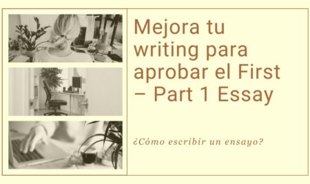 Mejora tu writing para aprobar el First – Part 1 Essay